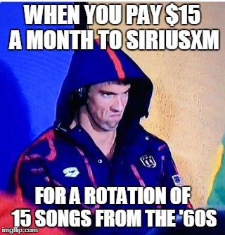 Michael Phelps Death Stare Meme | WHEN YOU PAY $15 A MONTH TO SIRIUSXM FOR A ROTATION OF 15 SONGS FROM THE '60S | image tagged in memes,michael phelps death stare | made w/ Imgflip meme maker