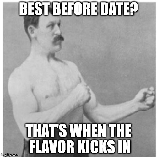 Manly Flavor | BEST BEFORE DATE? THAT'S WHEN THE FLAVOR KICKS IN | image tagged in memes,overly manly man,best,before,date,flavor | made w/ Imgflip meme maker