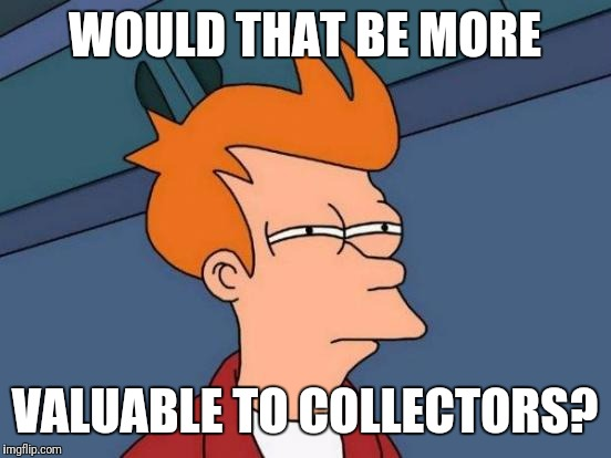 Futurama Fry Meme | WOULD THAT BE MORE VALUABLE TO COLLECTORS? | image tagged in memes,futurama fry | made w/ Imgflip meme maker