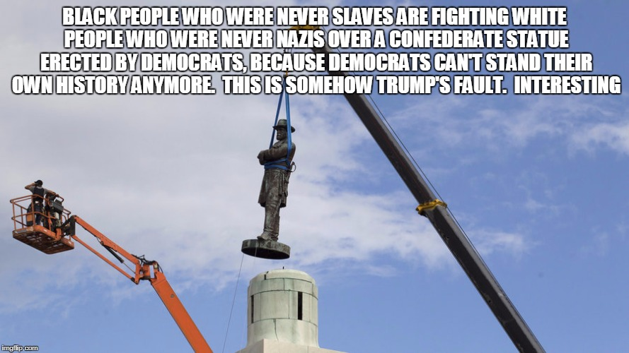 BLACK PEOPLE WHO WERE NEVER SLAVES ARE FIGHTING WHITE PEOPLE WHO WERE NEVER NAZIS OVER A CONFEDERATE STATUE ERECTED BY DEMOCRATS, BECAUSE DE | image tagged in civil war | made w/ Imgflip meme maker