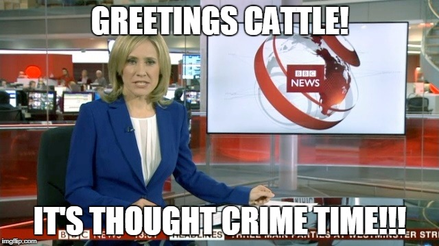 BBC Newsflash | GREETINGS CATTLE! IT'S THOUGHT CRIME TIME!!! | image tagged in bbc newsflash | made w/ Imgflip meme maker