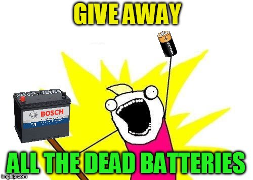 X All The Y Meme | GIVE AWAY ALL THE DEAD BATTERIES | image tagged in memes,x all the y | made w/ Imgflip meme maker