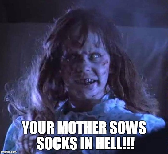 The Exorcist | YOUR MOTHER SOWS SOCKS IN HELL!!! | image tagged in regan | made w/ Imgflip meme maker