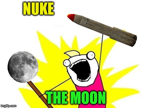 X All The Y Meme | NUKE THE MOON | image tagged in memes,x all the y | made w/ Imgflip meme maker