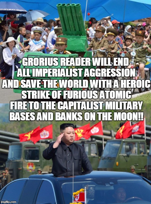 GRORIUS READER WILL END ALL IMPERIALIST AGGRESSION AND SAVE THE WORLD WITH A HEROIC STRIKE OF FURIOUS ATOMIC FIRE TO THE CAPITALIST MILITARY | made w/ Imgflip meme maker