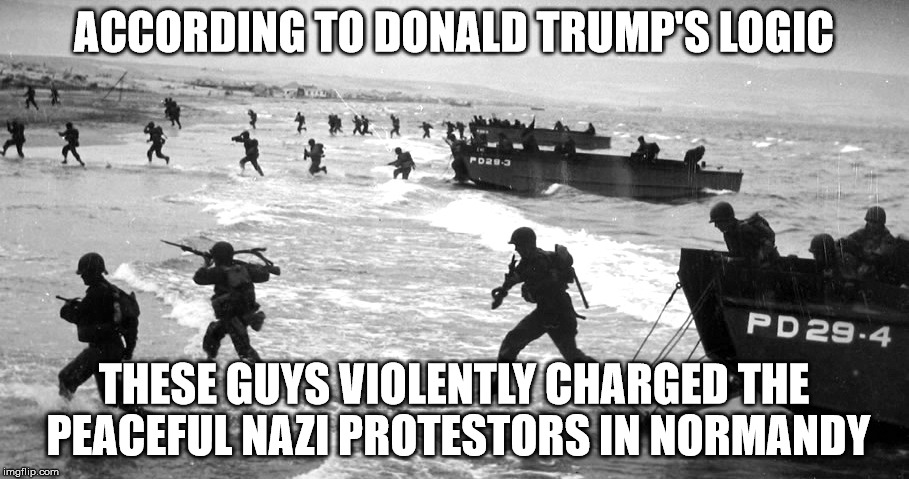 normandy | ACCORDING TO DONALD TRUMP'S LOGIC THESE GUYS VIOLENTLY CHARGED THE PEACEFUL NAZI PROTESTORS IN NORMANDY | image tagged in nazis,donald trump,charlottesville,politics,world war ii,world war 2 | made w/ Imgflip meme maker