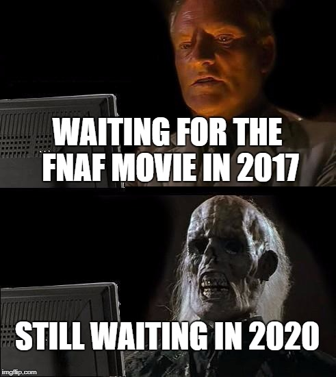 Ill Just Wait Here Meme | WAITING FOR THE FNAF MOVIE IN 2017 STILL WAITING IN 2020 | image tagged in memes,ill just wait here | made w/ Imgflip meme maker