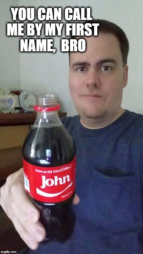 john | YOU CAN CALL ME BY MY FIRST NAME,  BRO | image tagged in john | made w/ Imgflip meme maker