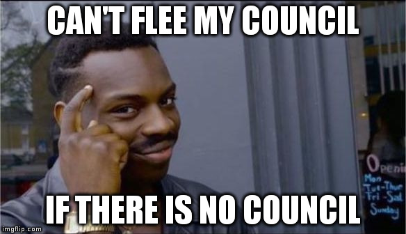 CAN'T FLEE MY COUNCIL IF THERE IS NO COUNCIL | image tagged in if there is no | made w/ Imgflip meme maker