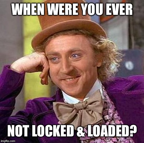Creepy Condescending Wonka Meme | WHEN WERE YOU EVER NOT LOCKED & LOADED? | image tagged in memes,creepy condescending wonka | made w/ Imgflip meme maker