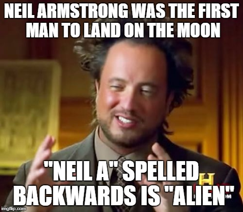 "Ancient Aliens | NEIL ARMSTRONG WAS THE FIRST MAN TO LAND ON THE MOON ""NEIL A"" SPELLED BACKWARDS IS ""ALIEN"" 