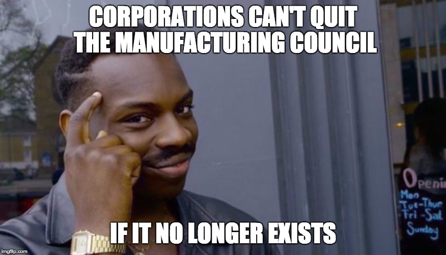Roll Safe Think About It Meme | CORPORATIONS CAN'T QUIT THE MANUFACTURING COUNCIL IF IT NO LONGER EXISTS | image tagged in can't blank if you don't blank,AdviceAnimals | made w/ Imgflip meme maker