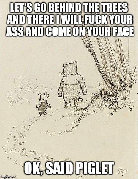 LET'S GO BEHIND THE TREES AND THERE I WILL F**K YOUR ASS AND COME ON YOUR FACE OK, SAID PIGLET | image tagged in winnie | made w/ Imgflip meme maker