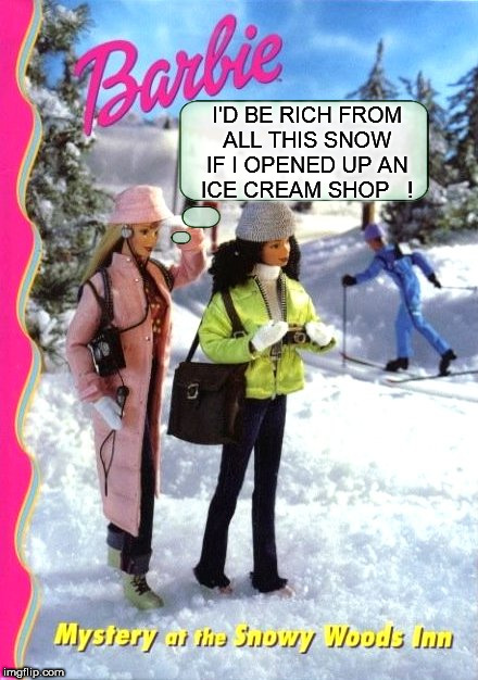 dumb blonde | I'D BE RICH FROM ALL THIS SNOW IF I OPENED UP AN ICE CREAM SHOP   ! | image tagged in barbeed,snow,ice cream,rich,dumb blonde,dumb | made w/ Imgflip meme maker