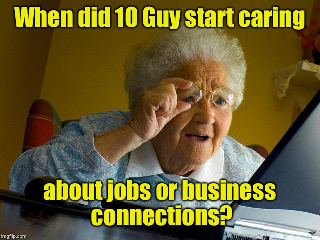 Grandma Finds The Internet Meme | When did 10 Guy start caring about jobs or business connections? | image tagged in memes,grandma finds the internet | made w/ Imgflip meme maker