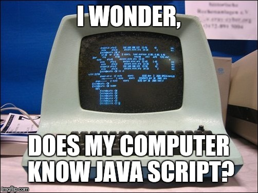 I WONDER, DOES MY COMPUTER KNOW JAVA SCRIPT? | image tagged in computers,tech,old | made w/ Imgflip meme maker