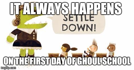 IT ALWAYS HAPPENS ON THE FIRST DAY OF GHOUL SCHOOL | made w/ Imgflip meme maker