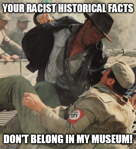 Charlottesville in a nutshell | YOUR RACIST HISTORICAL FACTS DON'T BELONG IN MY MUSEUM! | image tagged in indiana jones punching nazis,cnn,fake news,stupid liberals,black lives matter,antifa | made w/ Imgflip meme maker