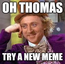 Gene Wilder | OH THOMAS TRY A NEW MEME | image tagged in gene wilder | made w/ Imgflip meme maker