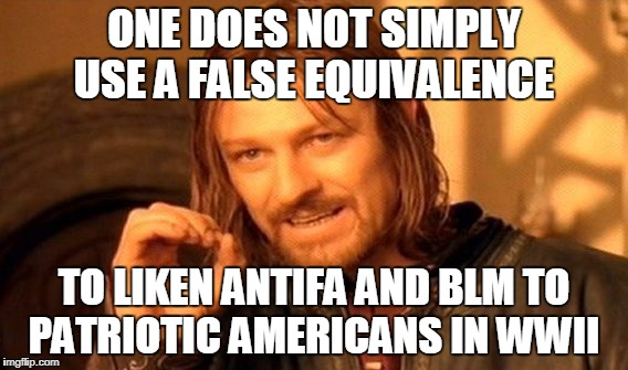 One Does Not Simply Meme | ONE DOES NOT SIMPLY USE A FALSE EQUIVALENCE TO LIKEN ANTIFA AND BLM TO PATRIOTIC AMERICANS IN WWII | image tagged in memes,one does not simply | made w/ Imgflip meme maker
