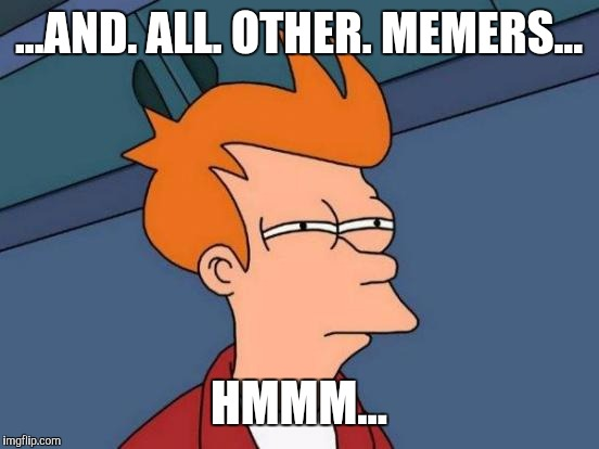 Futurama Fry Meme | ...AND. ALL. OTHER. MEMERS... HMMM... | image tagged in memes,futurama fry | made w/ Imgflip meme maker