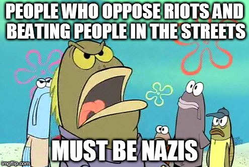 Must be Nazis (LOooOOooL) |  PEOPLE WHO OPPOSE RIOTS AND BEATING PEOPLE IN THE STREETS; MUST BE NAZIS | image tagged in he must be a nazi,dank memes,memes,alt left,alt right,maga | made w/ Imgflip meme maker