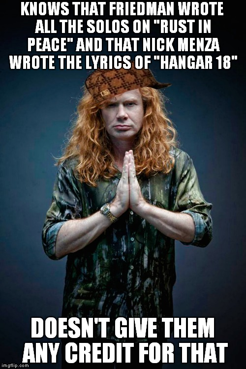 "Aaaand ""The Most Scumbag Metal Musician"" Award goes to...........................................................Dave Mustaine! 