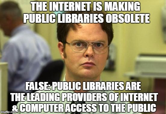 Dwight Schrute Meme | THE INTERNET IS MAKING PUBLIC LIBRARIES OBSOLETE FALSE: PUBLIC LIBRARIES ARE THE LEADING PROVIDERS OF INTERNET & COMPUTER ACCESS TO THE PUBL | image tagged in memes,dwight schrute | made w/ Imgflip meme maker