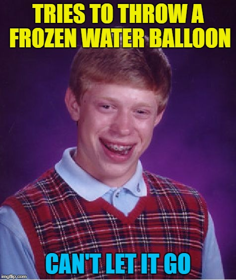 Bad Luck Brian Meme | TRIES TO THROW A FROZEN WATER BALLOON CAN'T LET IT GO | image tagged in memes,bad luck brian | made w/ Imgflip meme maker