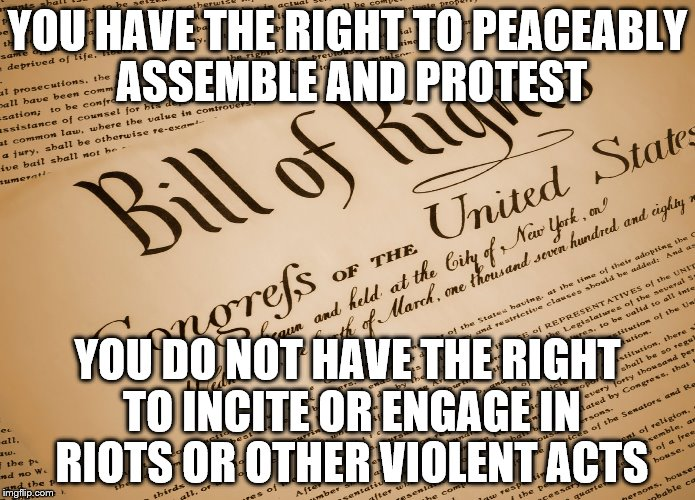 I can't believe this has to be explained. | YOU HAVE THE RIGHT TO PEACEABLY ASSEMBLE AND PROTEST YOU DO NOT HAVE THE RIGHT TO INCITE OR ENGAGE IN RIOTS OR OTHER VIOLENT ACTS | image tagged in bill of rights | made w/ Imgflip meme maker