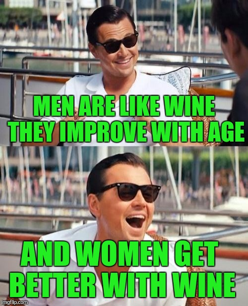 MEN ARE LIKE WINE THEY IMPROVE WITH AGE AND WOMEN GET BETTER WITH WINE | made w/ Imgflip meme maker