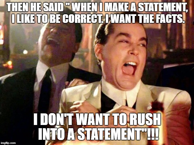 "THEN HE SAID "" WHEN I MAKE A STATEMENT, I LIKE TO BE CORRECT. I WANT THE FACTS. I DON'T WANT TO RUSH INTO A STATEMENT""!!! 