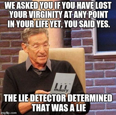 Maury Lie Detector Meme | WE ASKED YOU IF YOU HAVE LOST YOUR VIRGINITY AT ANY POINT IN YOUR LIFE YET, YOU SAID YES. THE LIE DETECTOR DETERMINED THAT WAS A LIE | image tagged in memes,maury lie detector | made w/ Imgflip meme maker