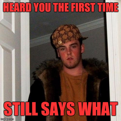 Scumbag Steve | HEARD YOU THE FIRST TIME STILL SAYS WHAT | image tagged in memes,scumbag steve | made w/ Imgflip meme maker