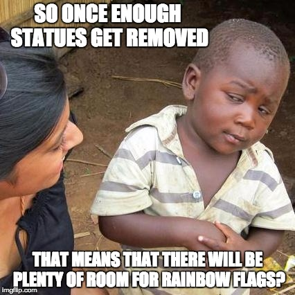 Third World Skeptical Kid Meme | SO ONCE ENOUGH STATUES GET REMOVED THAT MEANS THAT THERE WILL BE PLENTY OF ROOM FOR RAINBOW FLAGS? | image tagged in memes,third world skeptical kid | made w/ Imgflip meme maker