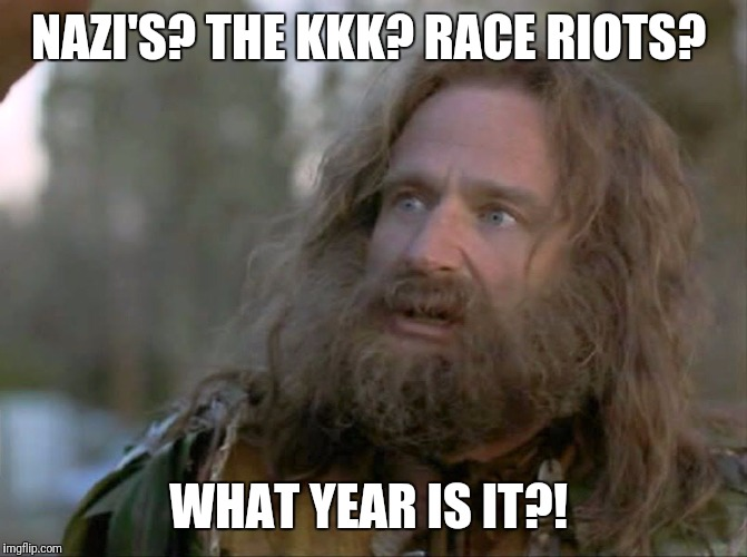 History Redux | NAZI'S? THE KKK? RACE RIOTS? WHAT YEAR IS IT?! | image tagged in what year is it really,wtf,racism | made w/ Imgflip meme maker