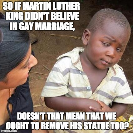 Third World Skeptical Kid Meme | SO IF MARTIN LUTHER KING DIDN'T BELIEVE IN GAY MARRIAGE, DOESN'T THAT MEAN THAT WE OUGHT TO REMOVE HIS STATUE TOO? | image tagged in memes,third world skeptical kid | made w/ Imgflip meme maker