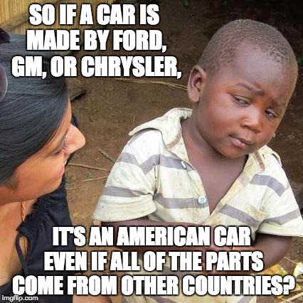 Third World Skeptical Kid Meme | SO IF A CAR IS MADE BY FORD, GM, OR CHRYSLER, IT'S AN AMERICAN CAR EVEN IF ALL OF THE PARTS COME FROM OTHER COUNTRIES? | image tagged in memes,third world skeptical kid | made w/ Imgflip meme maker