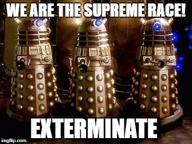 Daleks | WE ARE THE SUPREME RACE! EXTERMINATE | image tagged in daleks | made w/ Imgflip meme maker
