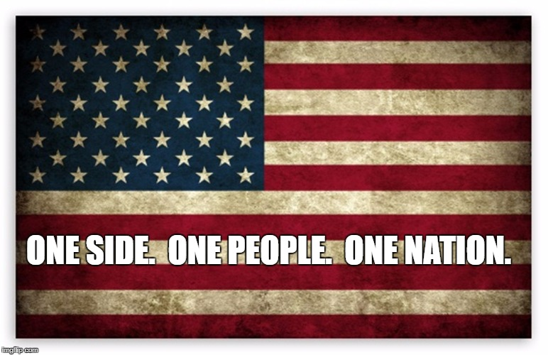 ONE SIDE.  ONE PEOPLE.  ONE NATION. | image tagged in hd us flag | made w/ Imgflip meme maker