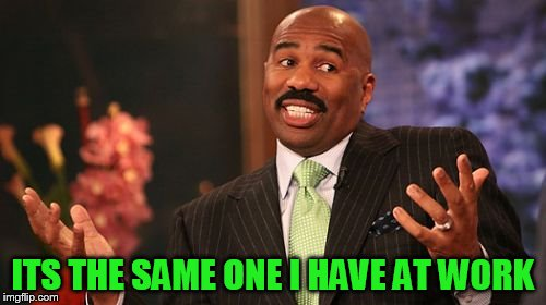 Steve Harvey Meme | ITS THE SAME ONE I HAVE AT WORK | image tagged in memes,steve harvey | made w/ Imgflip meme maker