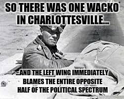 SO THERE WAS ONE WACKO IN CHARLOTTESVILLE... ...AND THE LEFT WING IMMEDIATELY BLAMES THE ENTIRE OPPOSITE HALF OF THE POLITICAL SPECTRUM | made w/ Imgflip meme maker