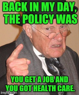 Back In My Day Meme | BACK IN MY DAY, THE POLICY WAS YOU GET A JOB AND YOU GOT HEALTH CARE. | image tagged in memes,back in my day | made w/ Imgflip meme maker