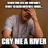 Sad Justin timberlake | WHEN YOU TELL ME YOU DON'T WANT TO READ OR WRITE TODAY... CRY ME A RIVER | image tagged in sad justin timberlake | made w/ Imgflip meme maker