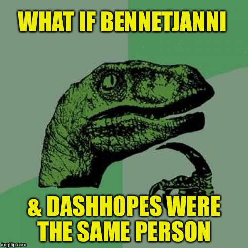 Philosoraptor Meme | WHAT IF BENNETJANNI & DASHHOPES WERE THE SAME PERSON | image tagged in memes,philosoraptor | made w/ Imgflip meme maker