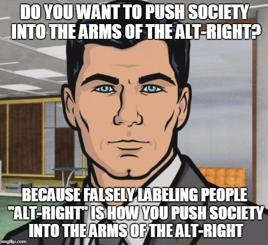 "Archer Meme | DO YOU WANT TO PUSH SOCIETY INTO THE ARMS OF THE ALT-RIGHT? BECAUSE FALSELY LABELING PEOPLE ""ALT-RIGHT"" IS HOW YOU PUSH SOCIETY INTO THE ARM 