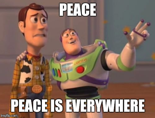 X, X Everywhere Meme | PEACE PEACE IS EVERYWHERE | image tagged in memes,x x everywhere | made w/ Imgflip meme maker