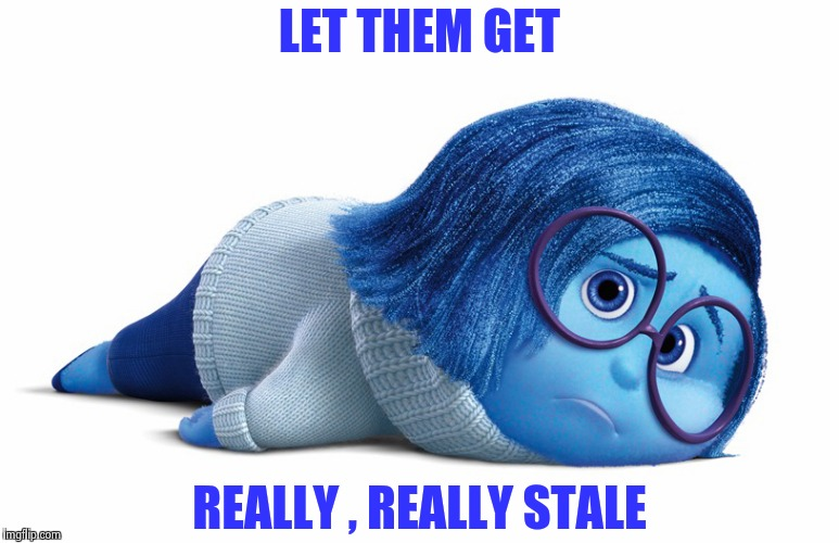 Sadness | LET THEM GET REALLY , REALLY STALE | image tagged in sadness | made w/ Imgflip meme maker
