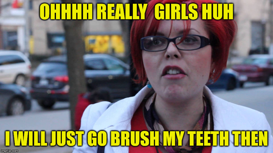 OHHHH REALLY  GIRLS HUH I WILL JUST GO BRUSH MY TEETH THEN | made w/ Imgflip meme maker