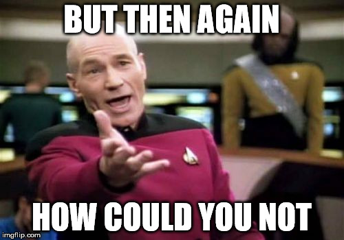 Picard Wtf Meme | BUT THEN AGAIN HOW COULD YOU NOT | image tagged in memes,picard wtf | made w/ Imgflip meme maker